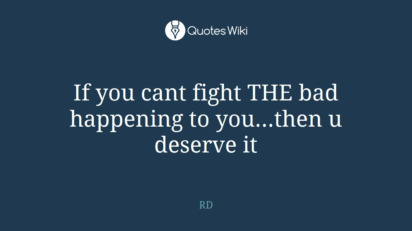 If you cant fight THE bad happening to you...then u deserve it