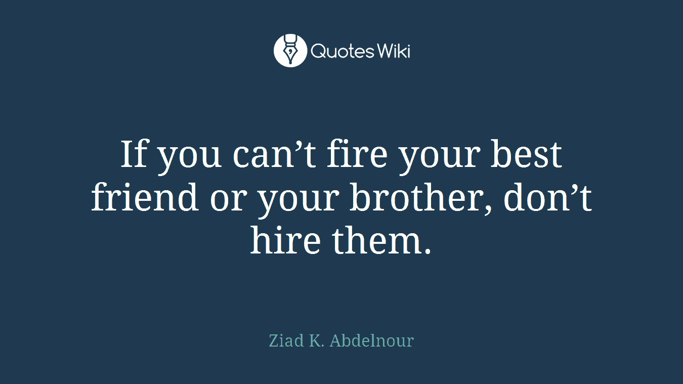 If you can't fire your best friend or your brother, don't hire them.