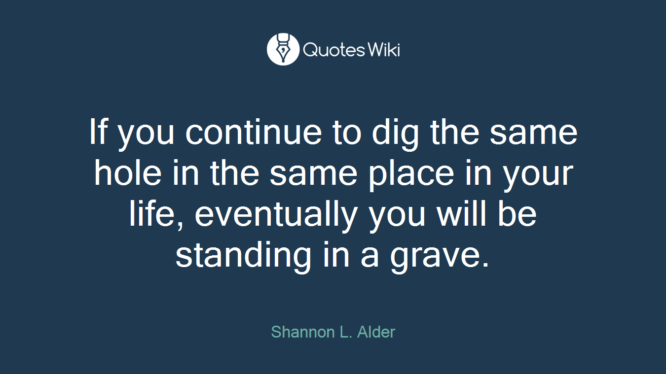 If you continue to dig the same hole in the same place in your life, eventually you will be standing in a grave.