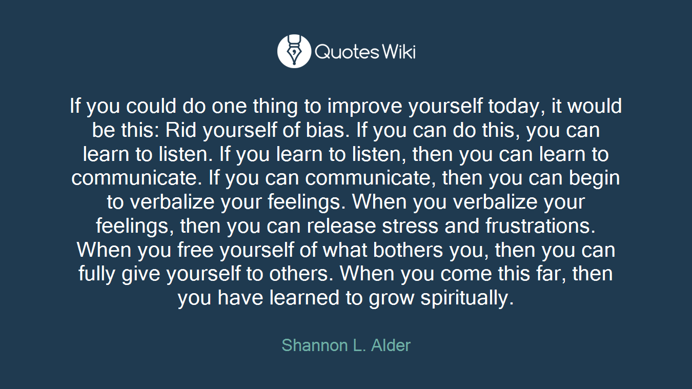 If you could do one thing to improve yourself today, it would be this: Rid yourself of bias. If you can do this, you can learn to listen. If you learn to listen, then you can learn to communicate. If you can communicate, then you can begin to verbalize your feelings. When you verbalize your feelings, then you can release stress and frustrations. When you free yourself of what bothers you, then you can fully give yourself to others. When you come this far, then you have learned to grow spiritually.