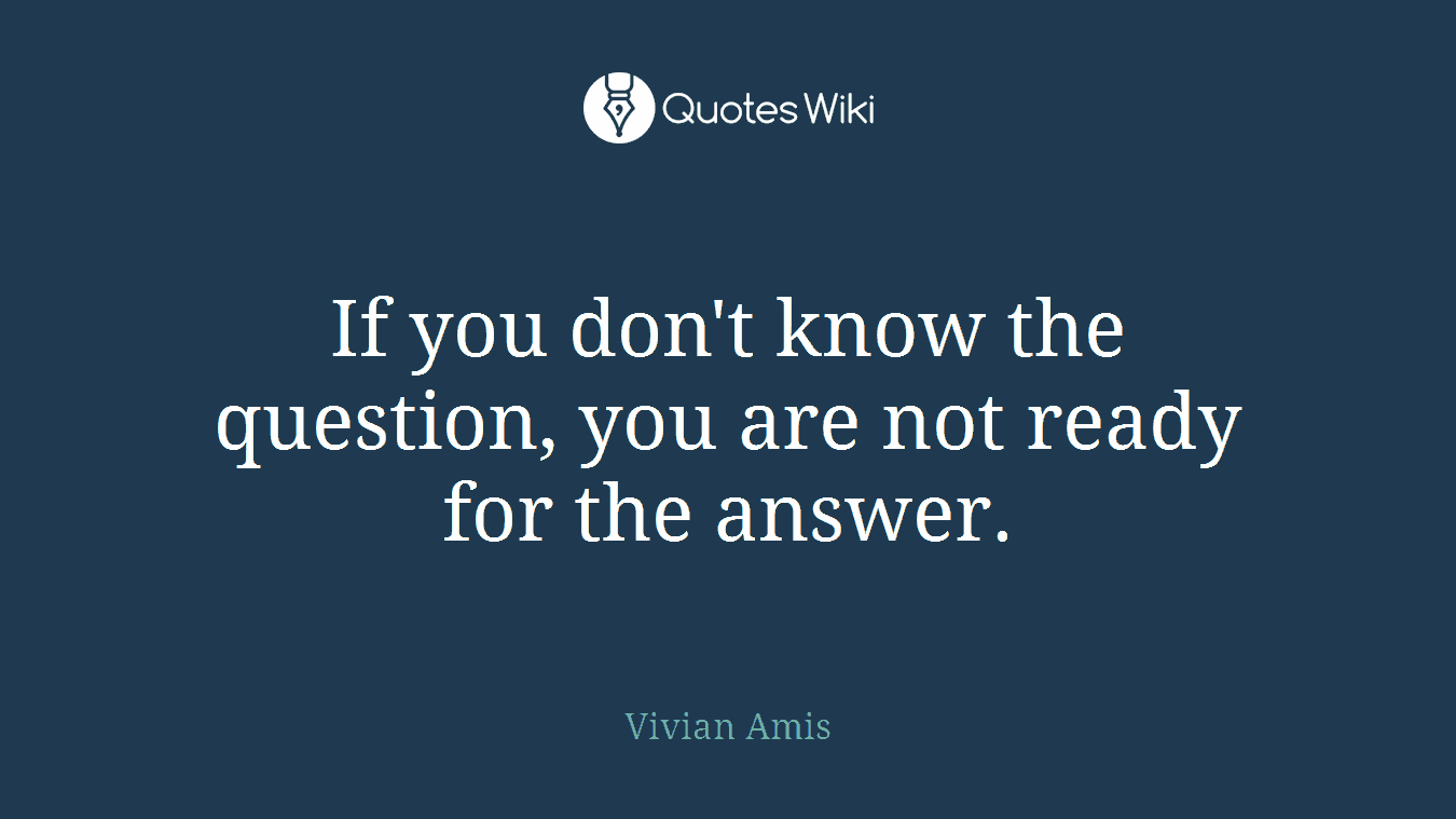 If you don't know the question, you are not ready for the answer.