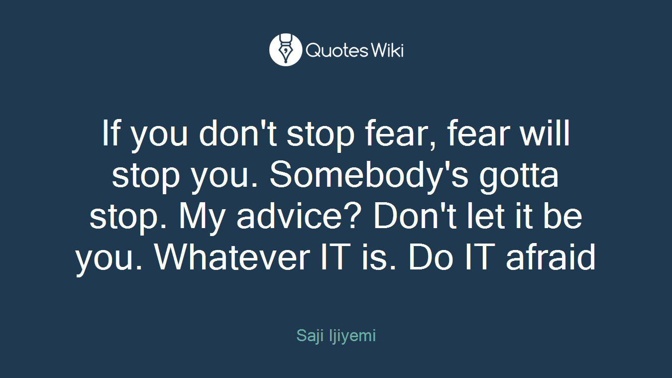 If you don't stop fear, fear will stop you. Somebody's gotta stop. My advice? Don't let it be you. Whatever IT is. Do IT afraid