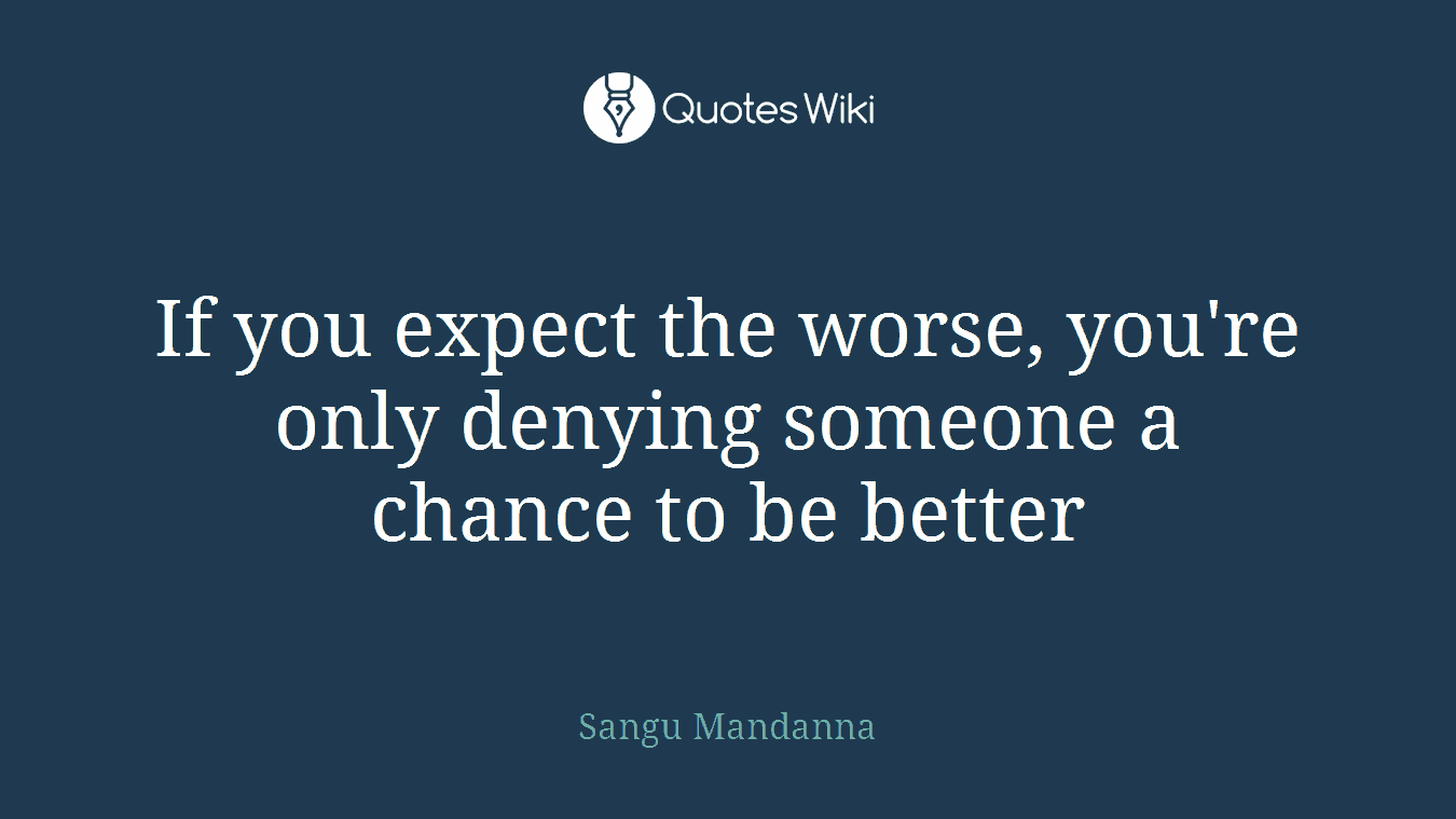 If you expect the worse, you're only denying someone a chance to be better