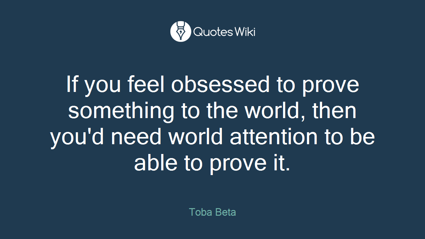 If you feel obsessed to prove something to the world, then you'd need world attention to be able to prove it.