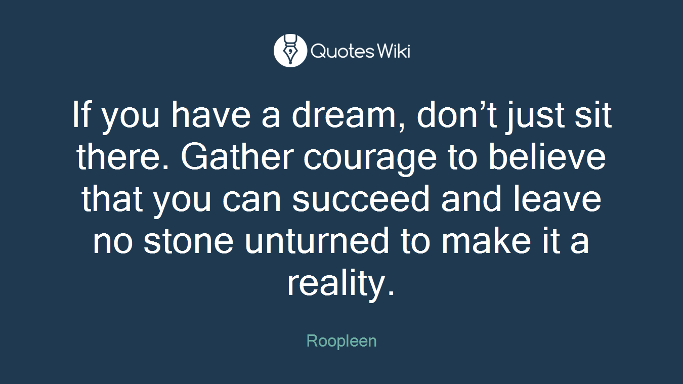 If you have a dream, don't just sit there. Gather courage to believe that you can succeed and leave no stone unturned to make it a reality.