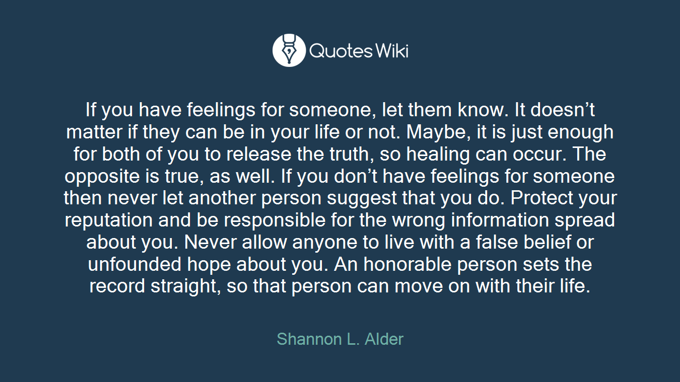 If you have feelings for someone, let them know. It doesn't matter if they can be in your life or not. Maybe, it is just enough for both of you to release the truth, so healing can occur. The opposite is true, as well. If you don't have feelings for someone then never let another person suggest that you do. Protect your reputation and be responsible for the wrong information spread about you. Never allow anyone to live with a false belief or unfounded hope about you. An honorable person sets the record straight, so that person can move on with their life.