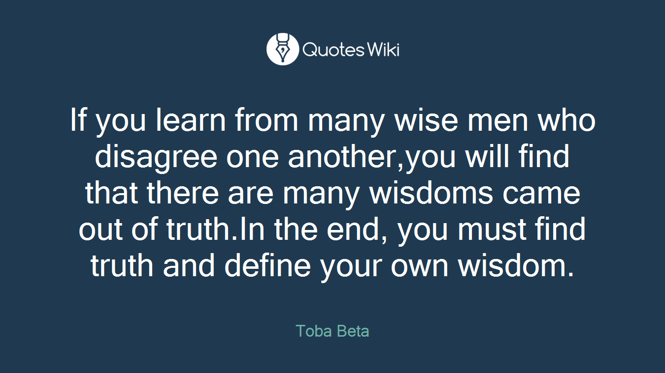 If you learn from many wise men who disagree one another,you will find that there are many wisdoms came out of truth.In the end, you must find truth and define your own wisdom.