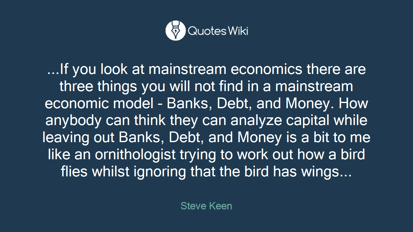 ...If you look at mainstream economics there are three things you will not find in a mainstream economic model - Banks, Debt, and Money. How anybody can think they can analyze capital while leaving out Banks, Debt, and Money is a bit to me like an ornithologist trying to work out how a bird flies whilst ignoring that the bird has wings...
