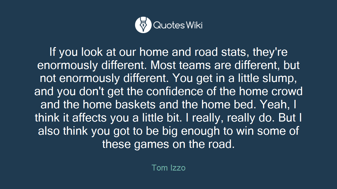 If you look at our home and road stats, they're enormously different. Most teams are different, but not enormously different. You get in a little slump, and you don't get the confidence of the home crowd and the home baskets and the home bed. Yeah, I think it affects you a little bit. I really, really do. But I also think you got to be big enough to win some of these games on the road.