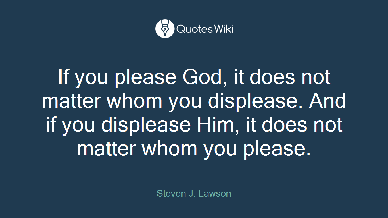 If you please God, it does not matter whom you displease. And if you displease Him, it does not matter whom you please.