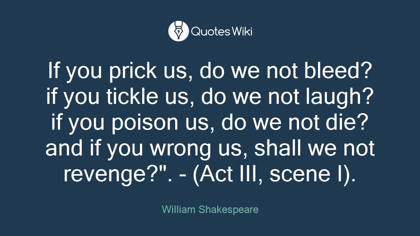 """If you prick us, do we not bleed? if you tickle us, do we not laugh? if you poison us, do we not die? and if you wrong us, shall we not revenge?"""". - (Act III, scene I)."""