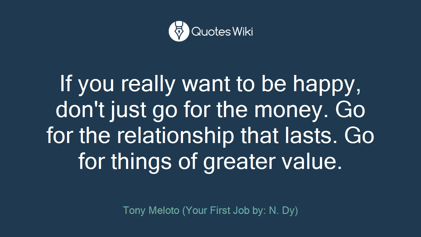 If you really want to be happy, don't just go for the money. Go for the relationship that lasts. Go for things of greater value.