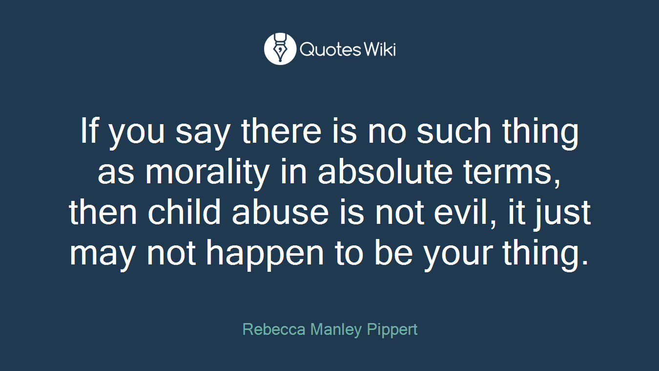 If you say there is no such thing as morality in absolute terms, then child abuse is not evil, it just may not happen to be your thing.