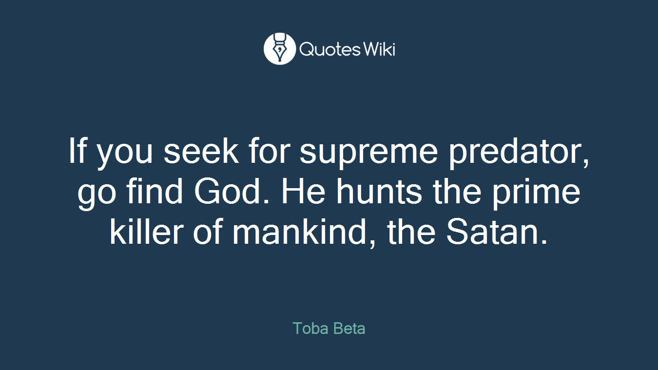 If you seek for supreme predator, go find God. He hunts the prime killer of mankind, the Satan.
