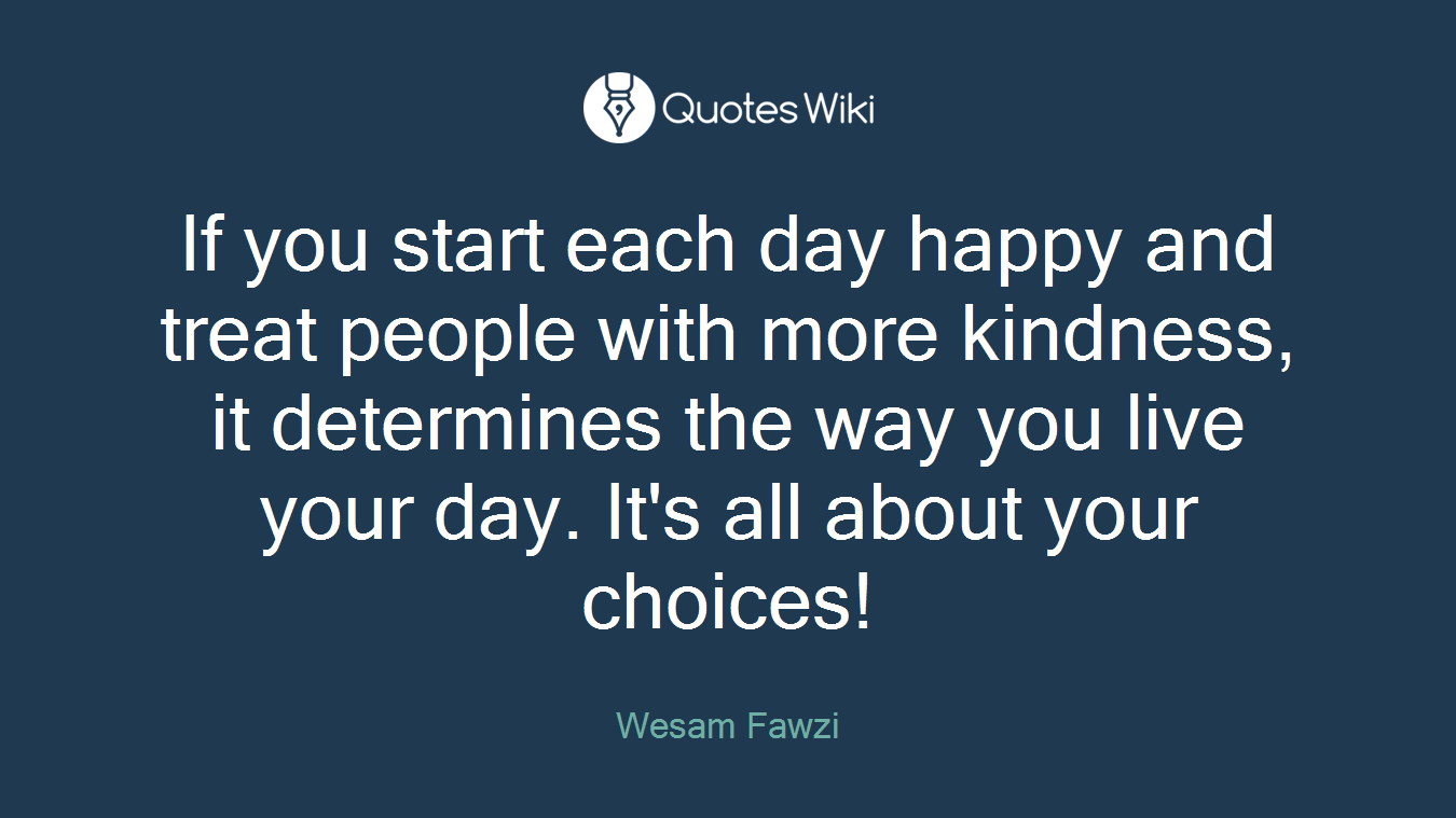 If you start each day happy and treat people with more kindness, it determines the way you live your day. It's all about your choices!