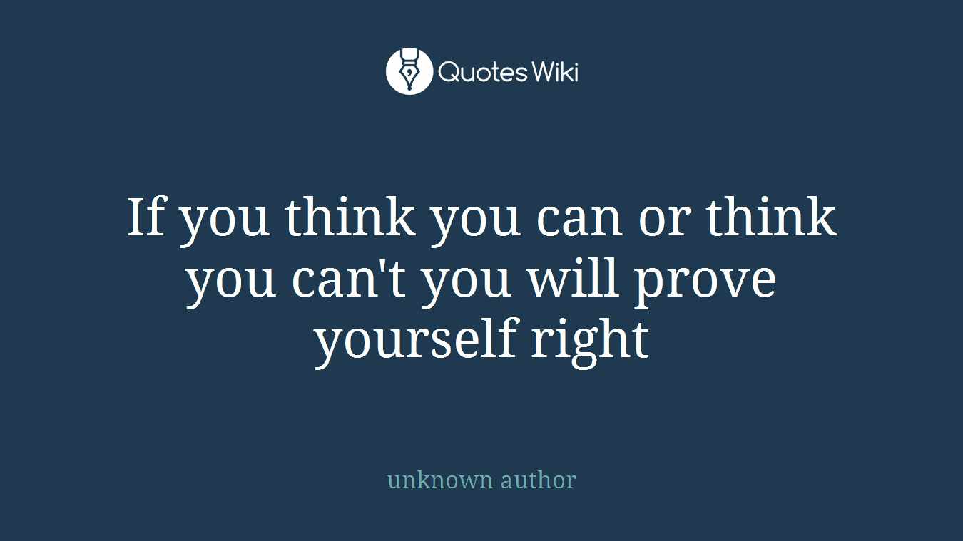 If you think you can or think you can't you will prove yourself right