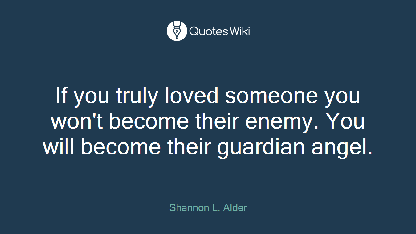 If you truly loved someone you won't become their enemy. You will become their guardian angel.