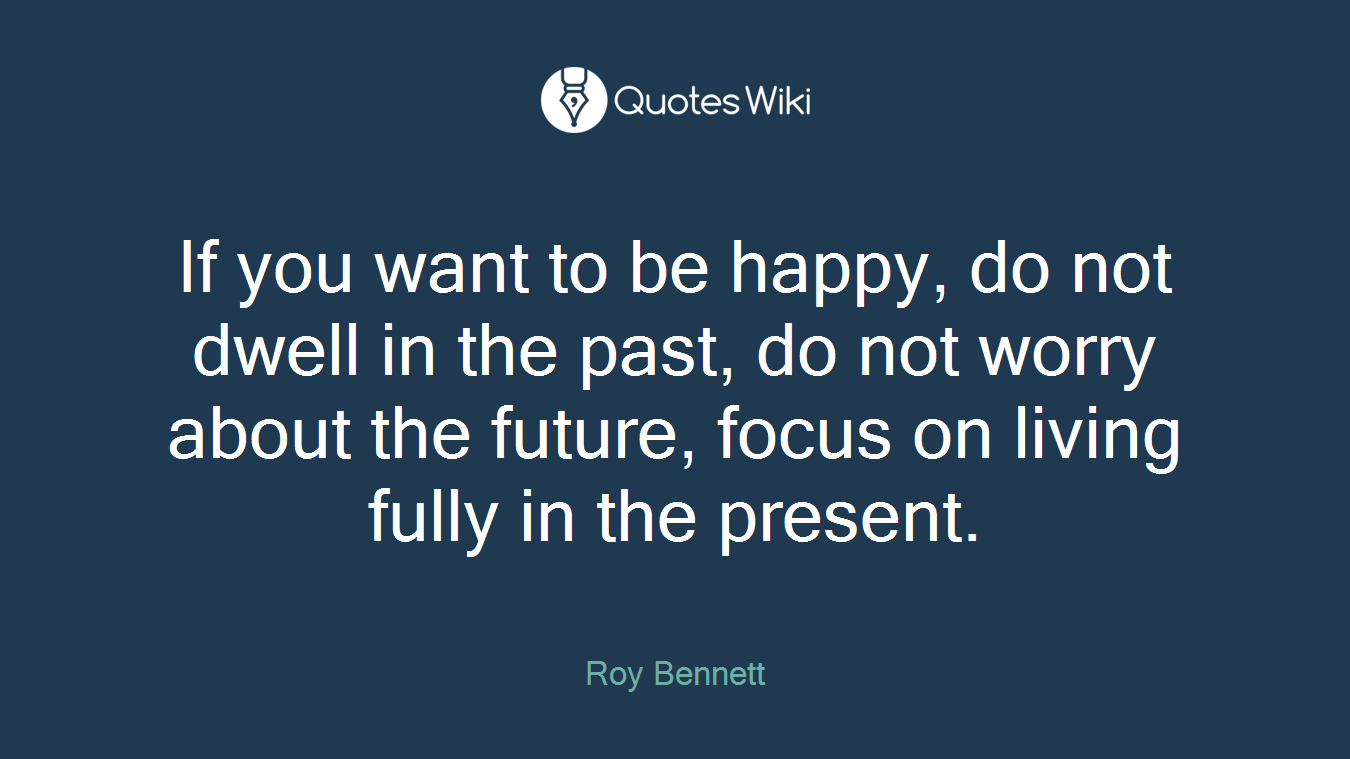 If you want to be happy, do not dwell in the past, do not worry about the future, focus on living fully in the present.