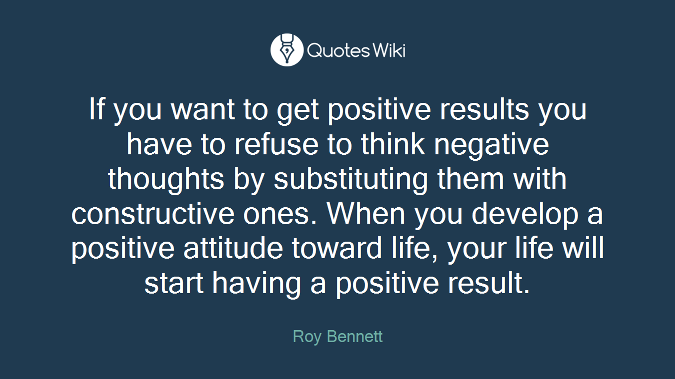 If you want to get positive results you have to refuse to think negative thoughts by substituting them with constructive ones. When you develop a positive attitude toward life, your life will start having a positive result.
