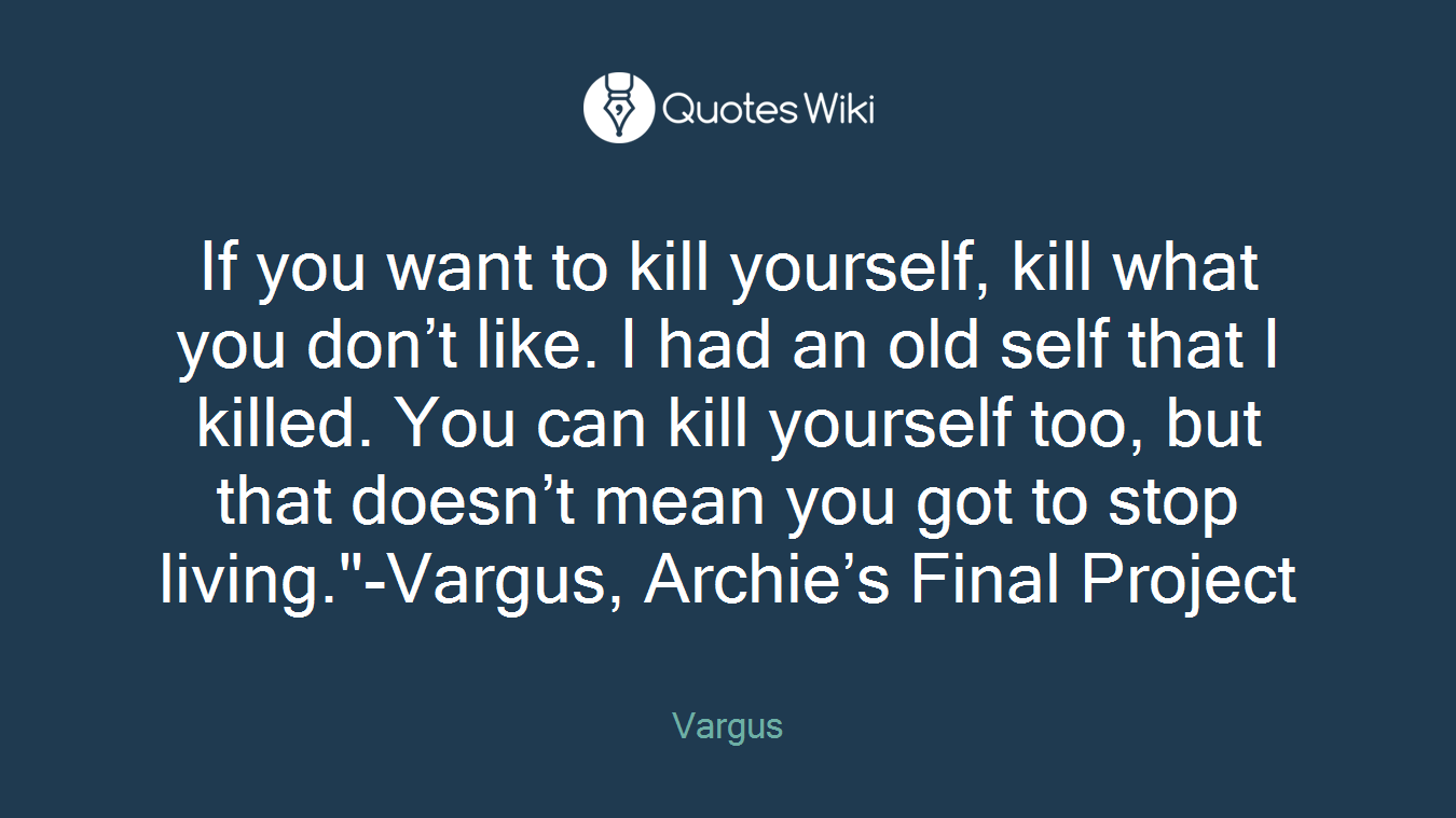 "If you want to kill yourself, kill what you don't like. I had an old self that I killed. You can kill yourself too, but that doesn't mean you got to stop living.""-Vargus, Archie's Final Project"