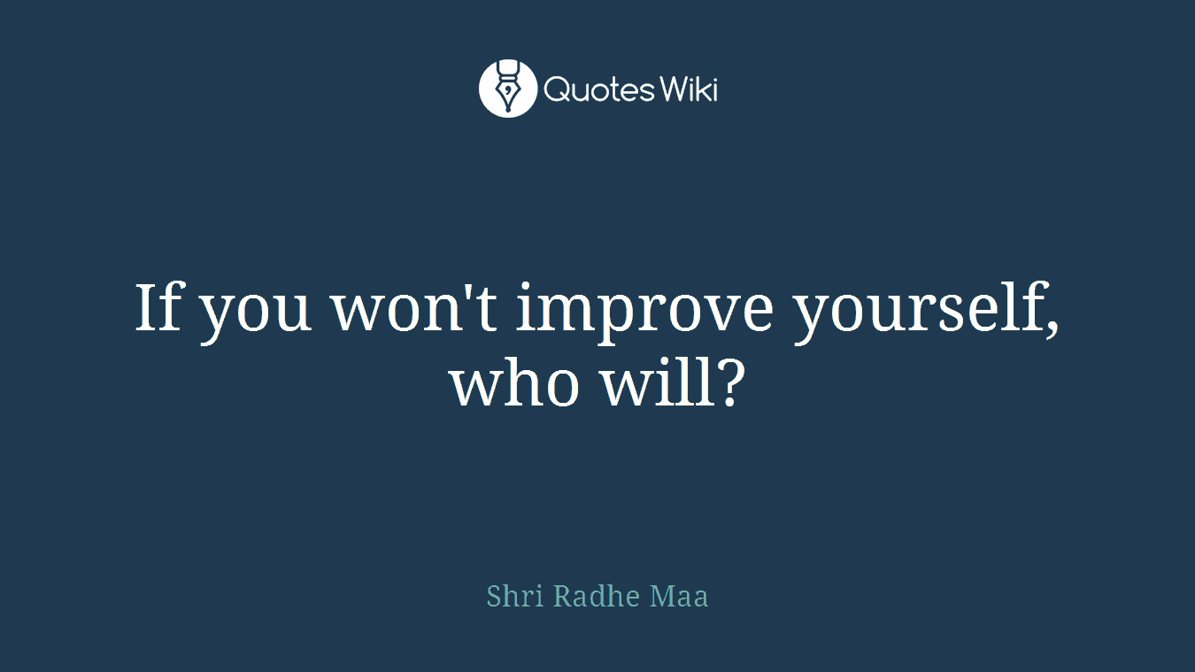 If you won't improve yourself, who will?
