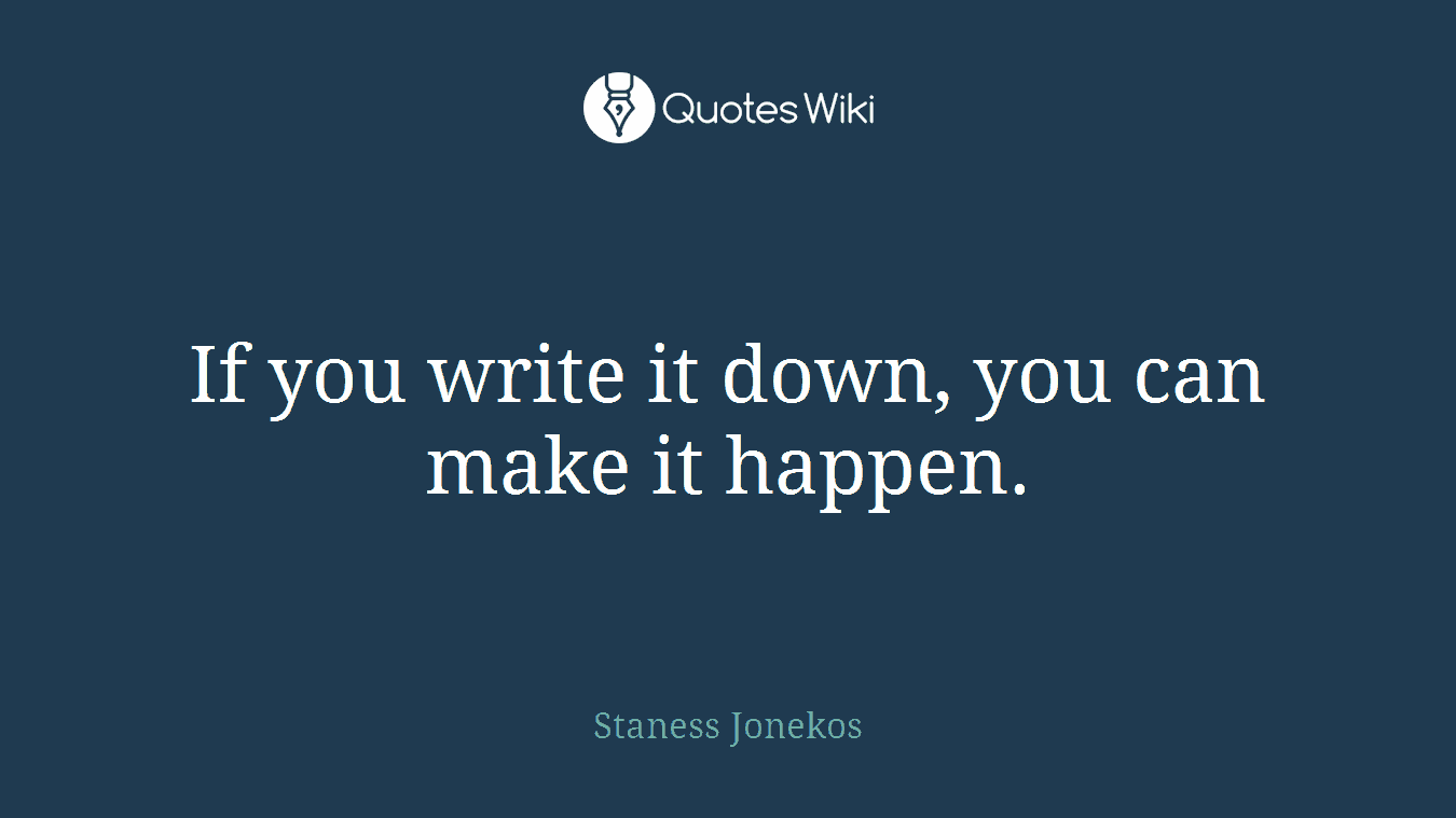 If you write it down, you can make it happen.