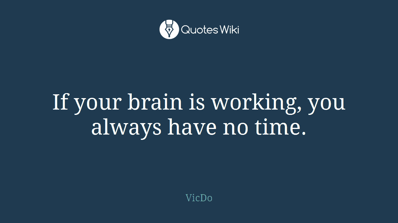If your brain is working, you always have no time.
