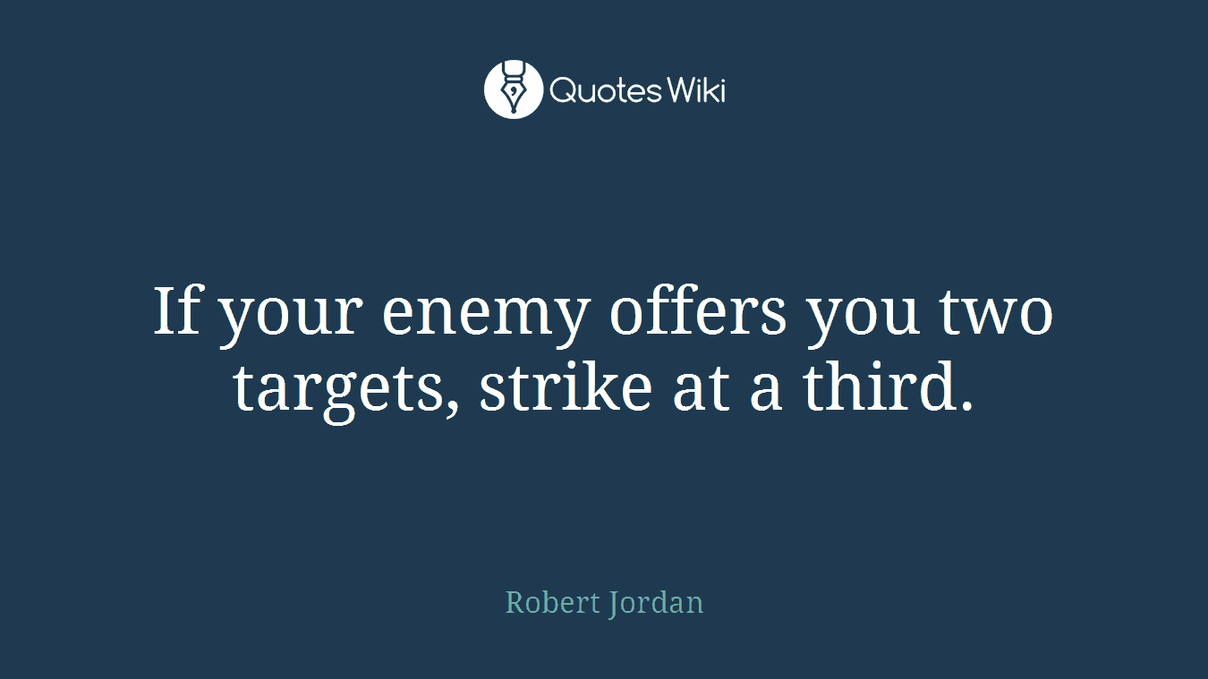 If your enemy offers you two targets, strike at a third.