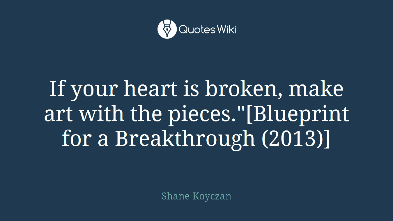 "If your heart is broken, make art with the pieces.""[Blueprint for a Breakthrough (2013)]"