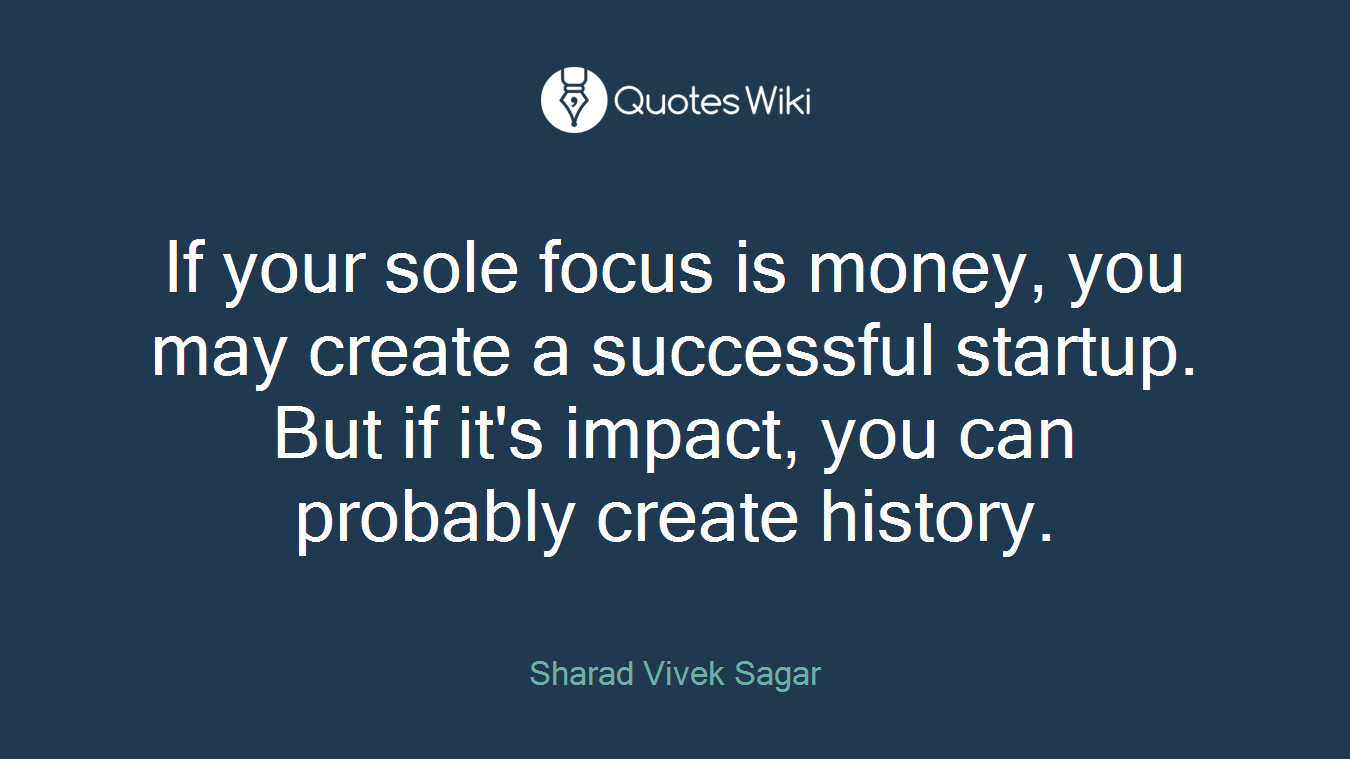 If your sole focus is money, you may create a successful startup. But if it's impact, you can probably create history.