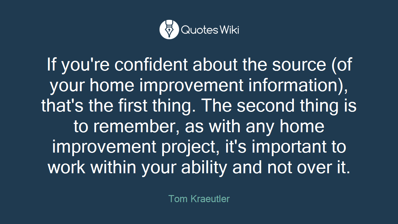 If you're confident about the source (of your home improvement information), that's the first thing. The second thing is to remember, as with any home improvement project, it's important to work within your ability and not over it.