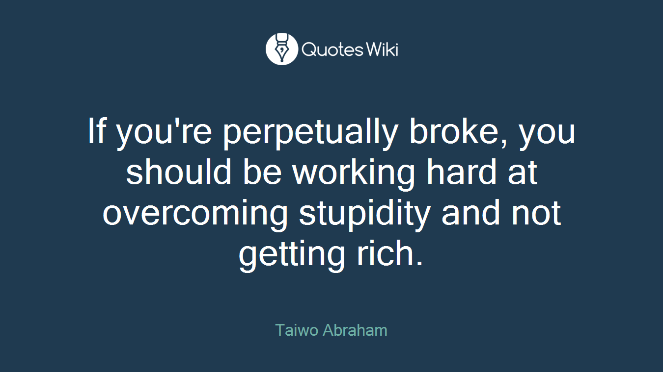 If you're perpetually broke, you should be working hard at overcoming stupidity and not getting rich.