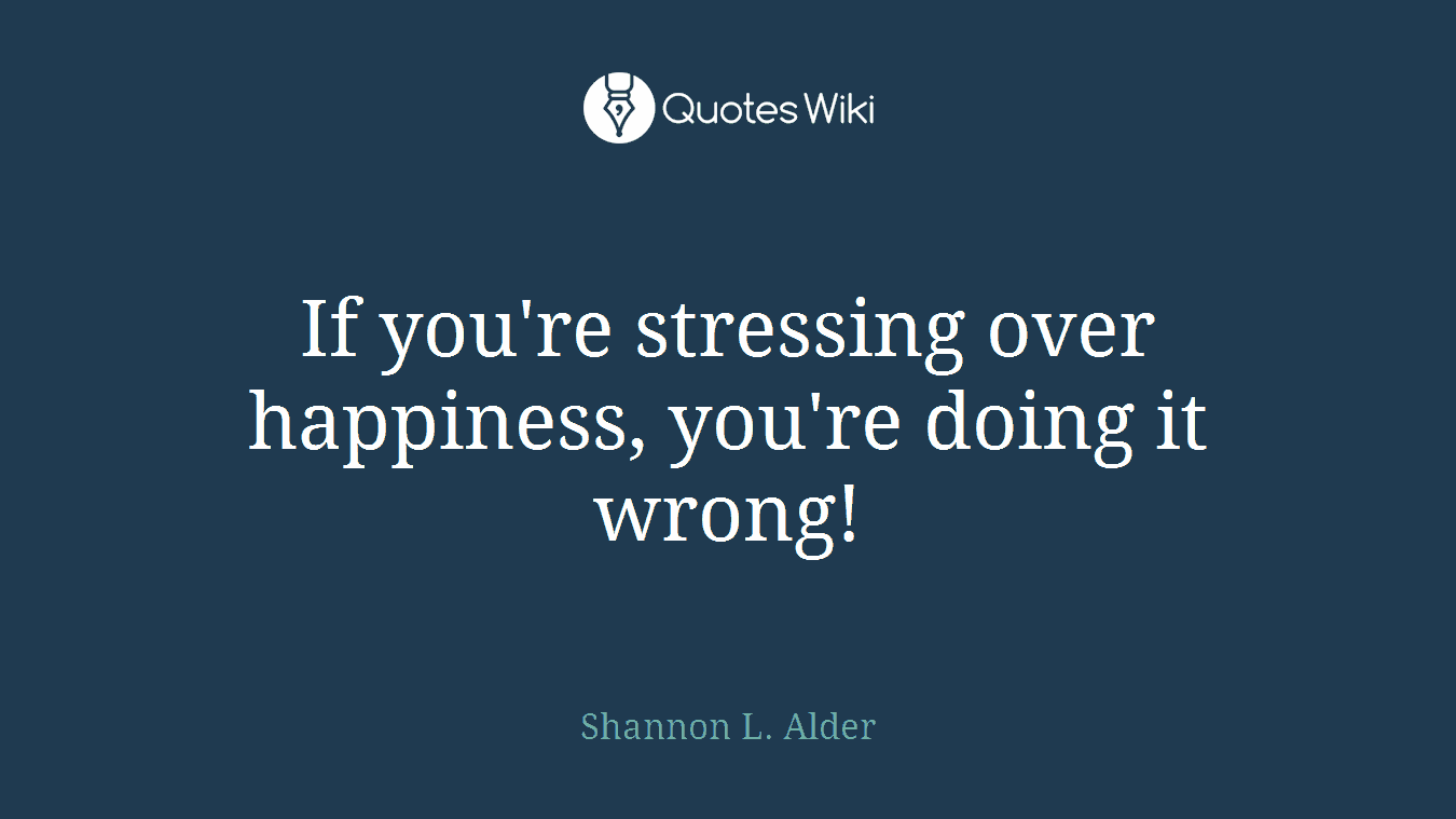 If you're stressing over happiness, you're doing it wrong!