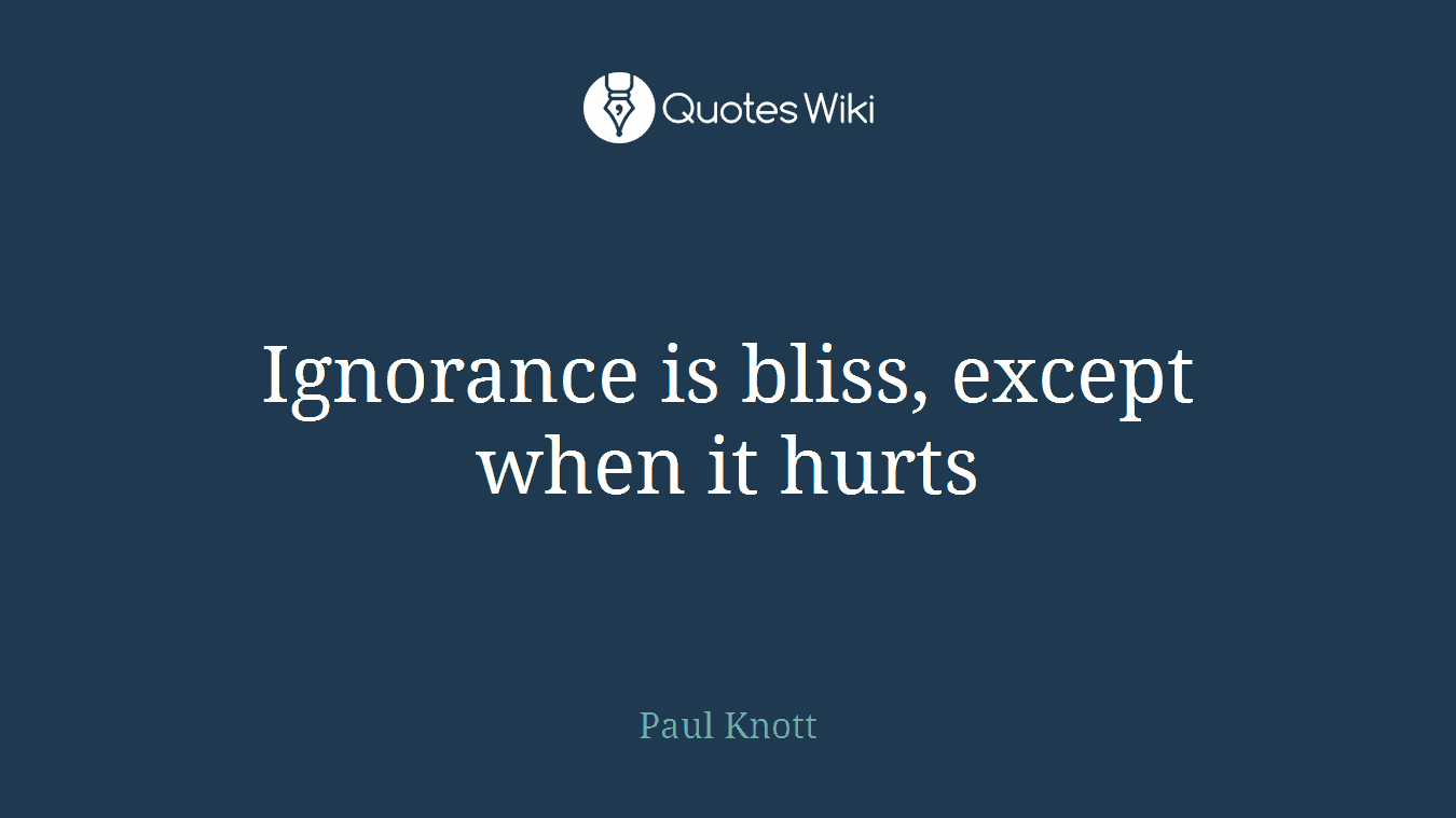 Ignorance is bliss, except when it hurts