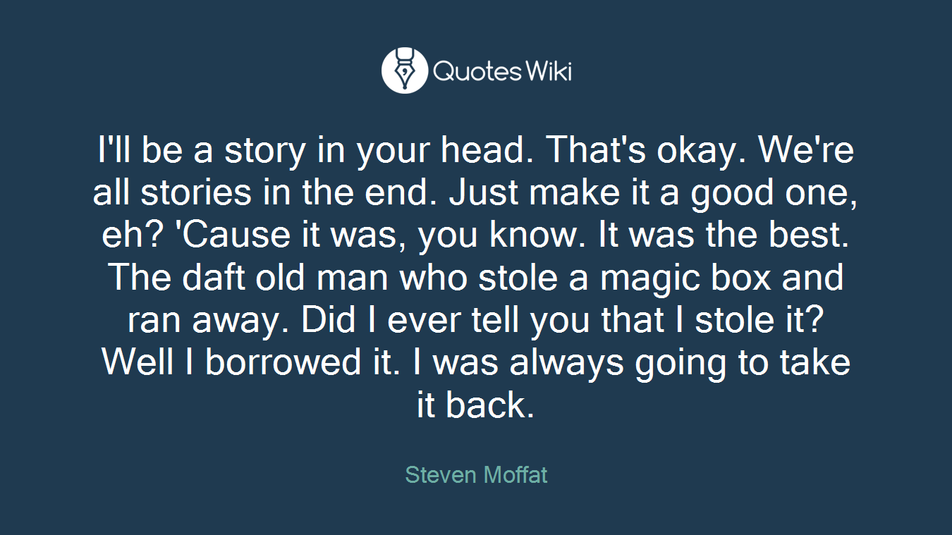 I'll be a story in your head. That's okay. We're all stories in the end. Just make it a good one, eh? 'Cause it was, you know. It was the best. The daft old man who stole a magic box and ran away. Did I ever tell you that I stole it? Well I borrowed it. I was always going to take it back.