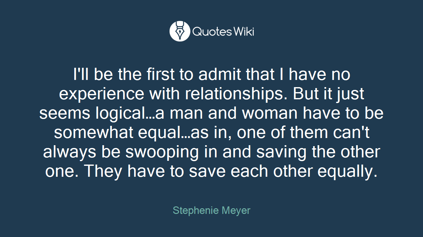 I'll be the first to admit that I have no experience with relationships. But it just seems logical…a man and woman have to be somewhat equal…as in, one of them can't always be swooping in and saving the other one. They have to save each other equally.