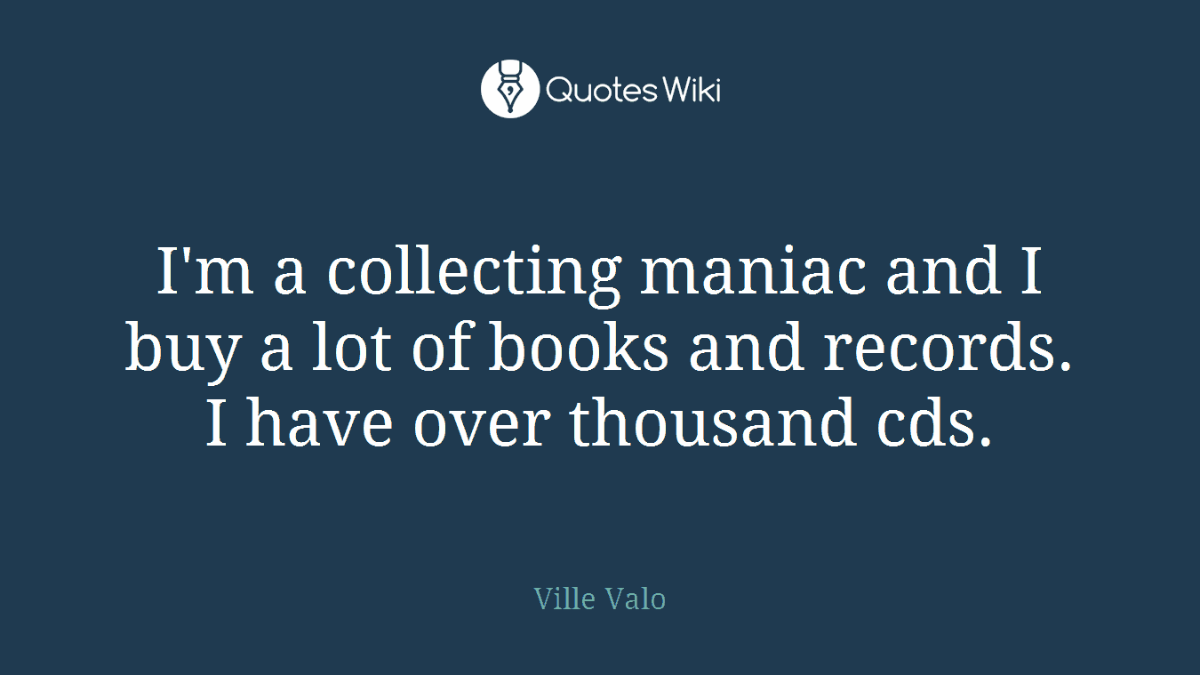 I'm a collecting maniac and I buy a lot of books and records. I have over thousand cds.