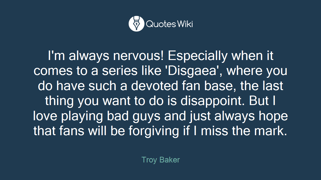 I'm always nervous! Especially when it comes to a series like 'Disgaea', where you do have such a devoted fan base, the last thing you want to do is disappoint. But I love playing bad guys and just always hope that fans will be forgiving if I miss the mark.