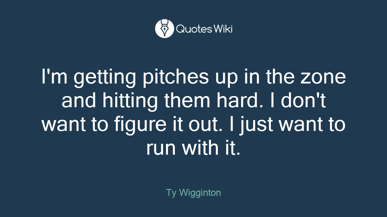 I'm getting pitches up in the zone and hitting them hard. I don't want to figure it out. I just want to run with it.