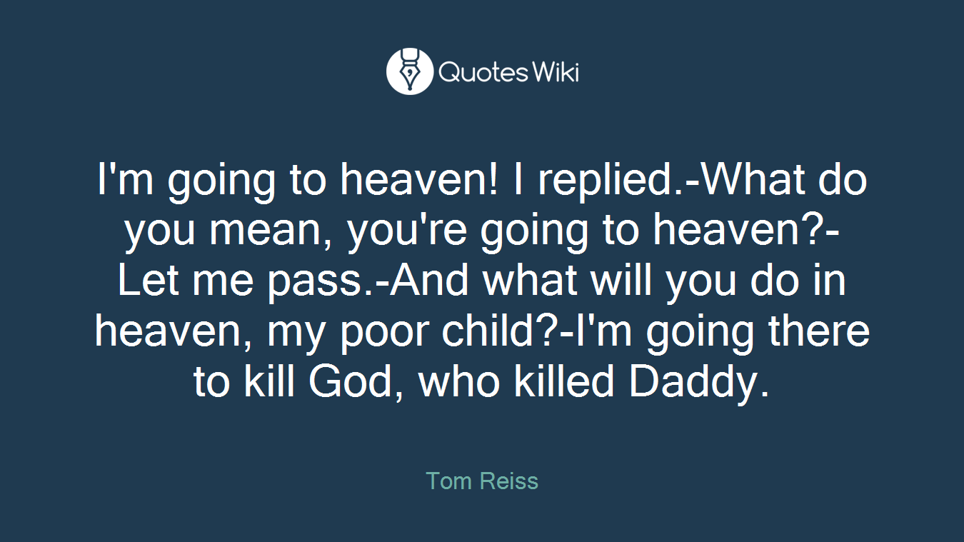 I'm going to heaven! I replied.-What do you mean, you're going to heaven?-Let me pass.-And what will you do in heaven, my poor child?-I'm going there to kill God, who killed Daddy.