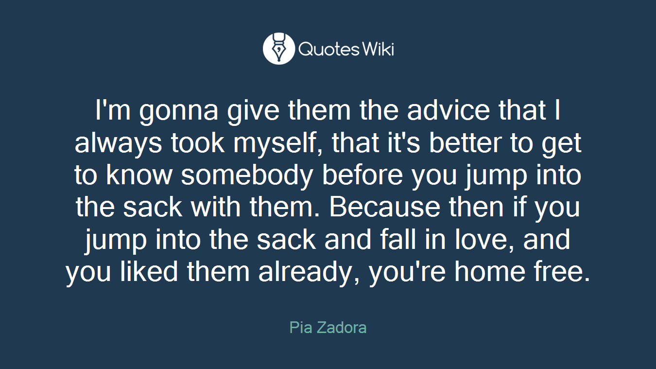 I'm gonna give them the advice that I always took myself, that it's better to get to know somebody before you jump into the sack with them. Because then if you jump into the sack and fall in love, and you liked them already, you're home free.