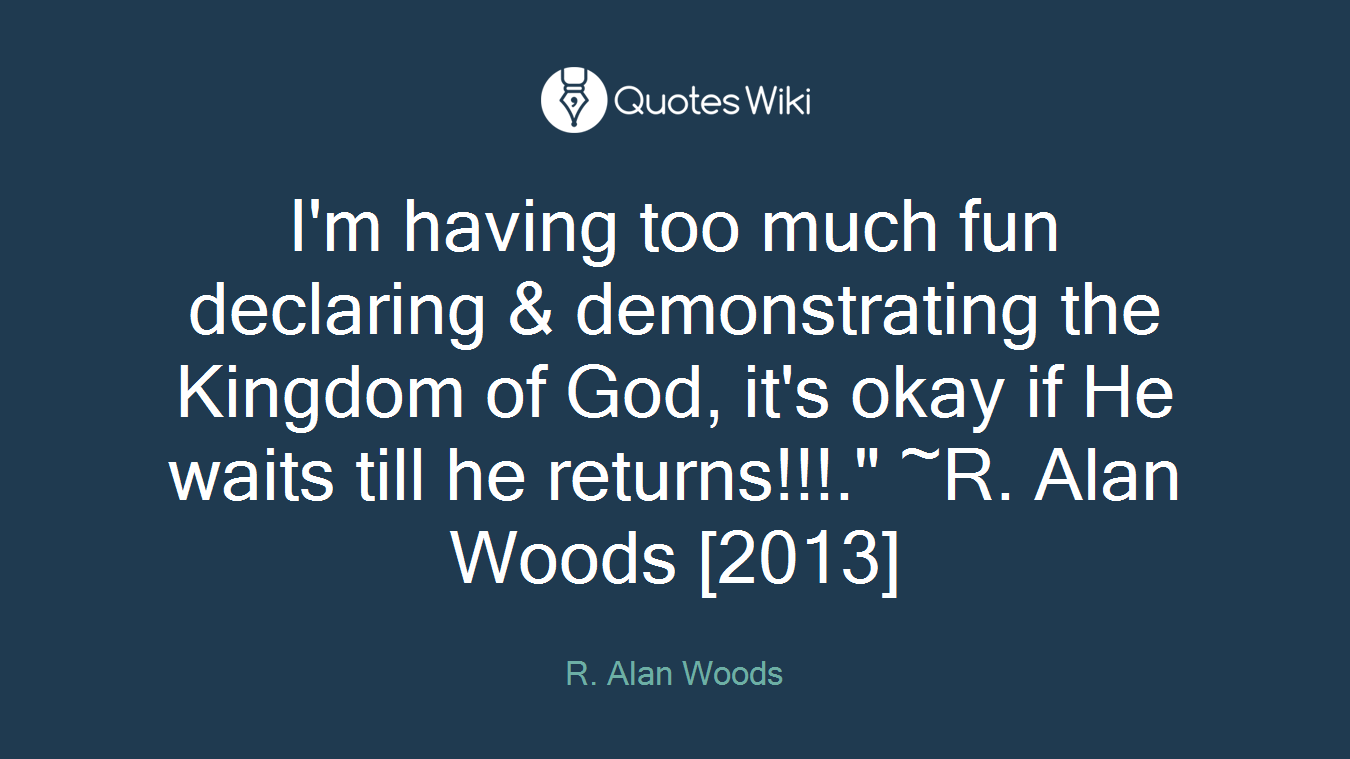"I'm having too much fun declaring & demonstrating the Kingdom of God, it's okay if He waits till he returns!!!."" ~R. Alan Woods [2013]"