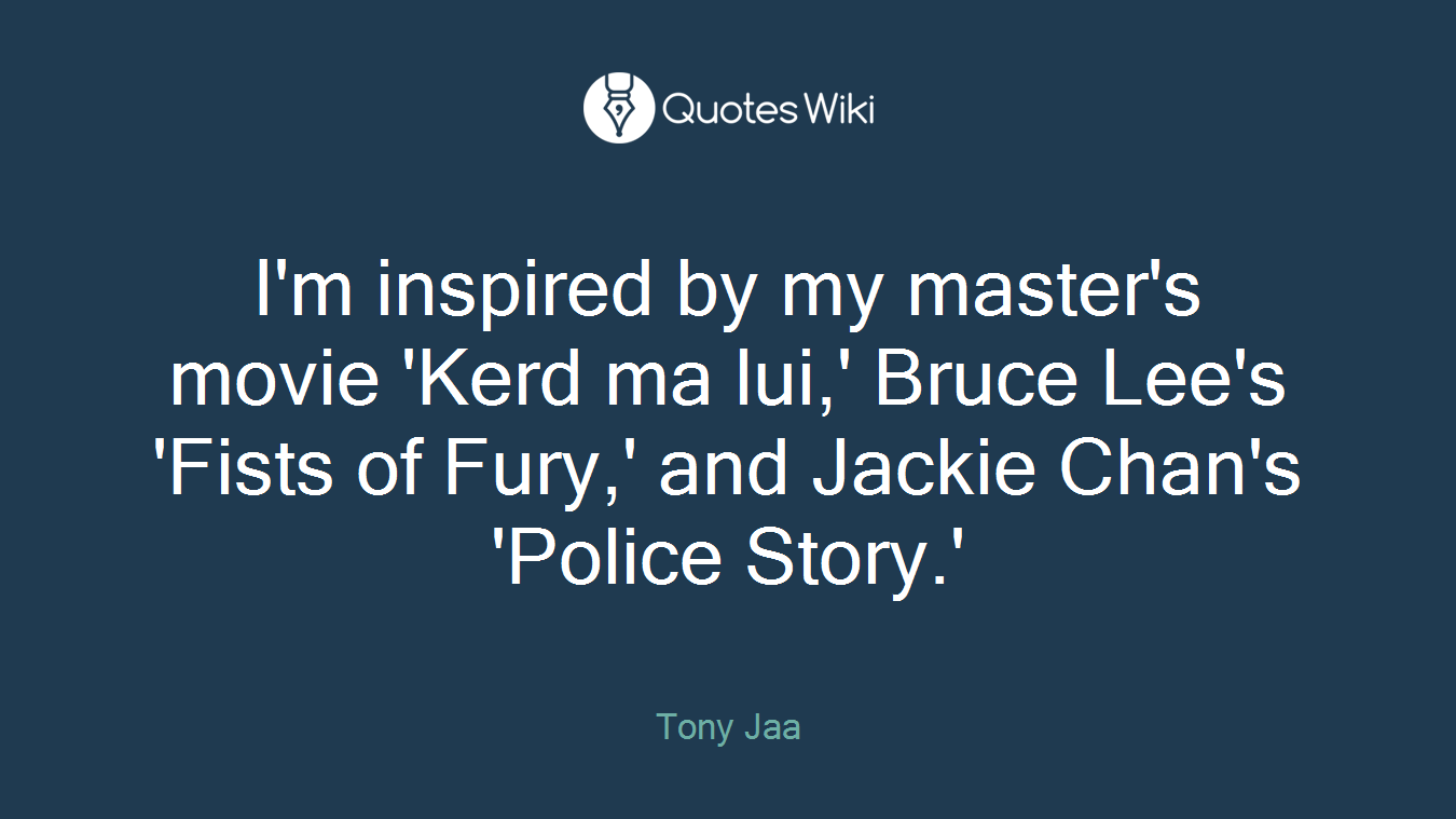 I'm inspired by my master's movie 'Kerd ma lui,' Bruce Lee's 'Fists of Fury,' and Jackie Chan's 'Police Story.'