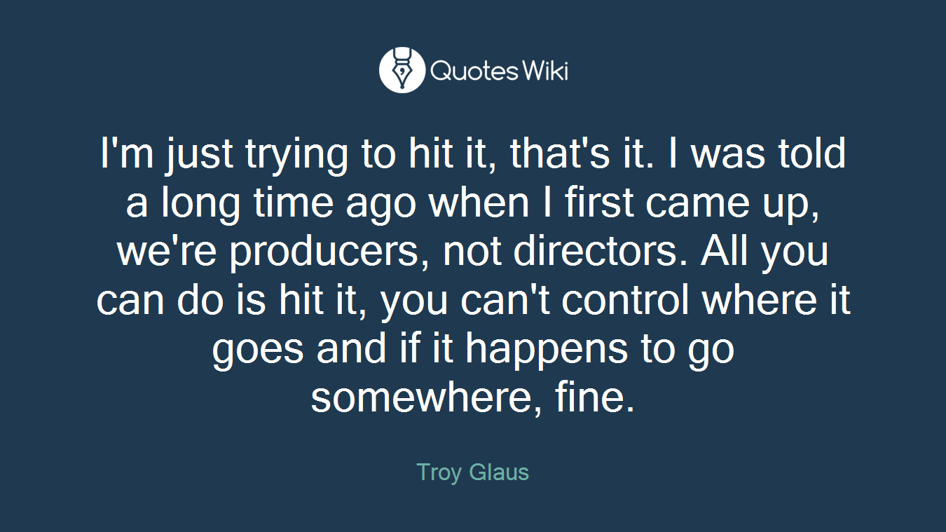 I'm just trying to hit it, that's it. I was told a long time ago when I first came up, we're producers, not directors. All you can do is hit it, you can't control where it goes and if it happens to go somewhere, fine.