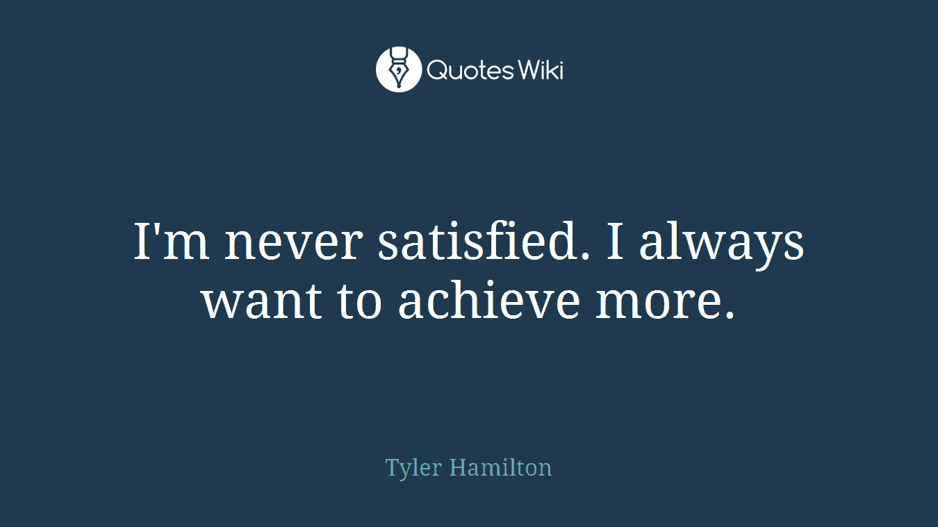 I'm never satisfied. I always want to achieve more.