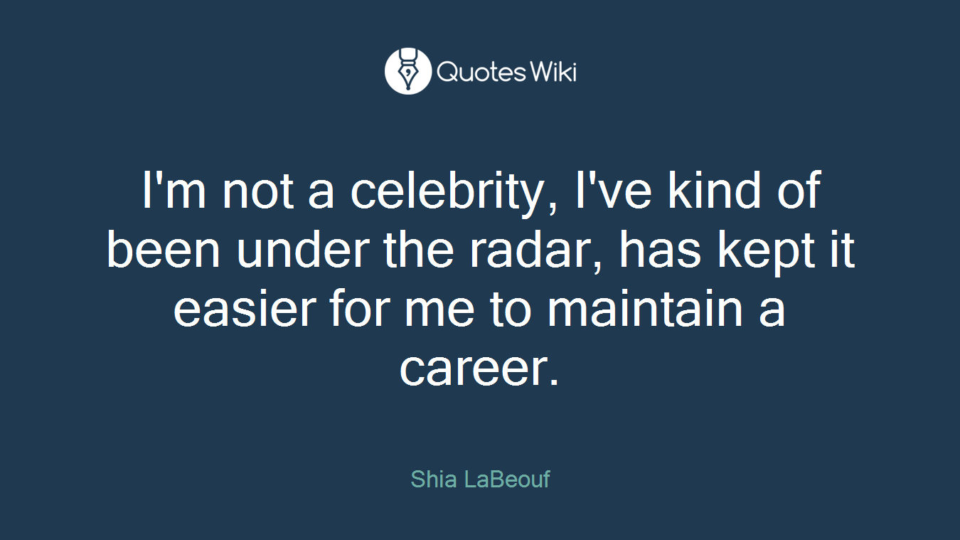 I'm not a celebrity, I've kind of been under the radar, has kept it easier for me to maintain a career.