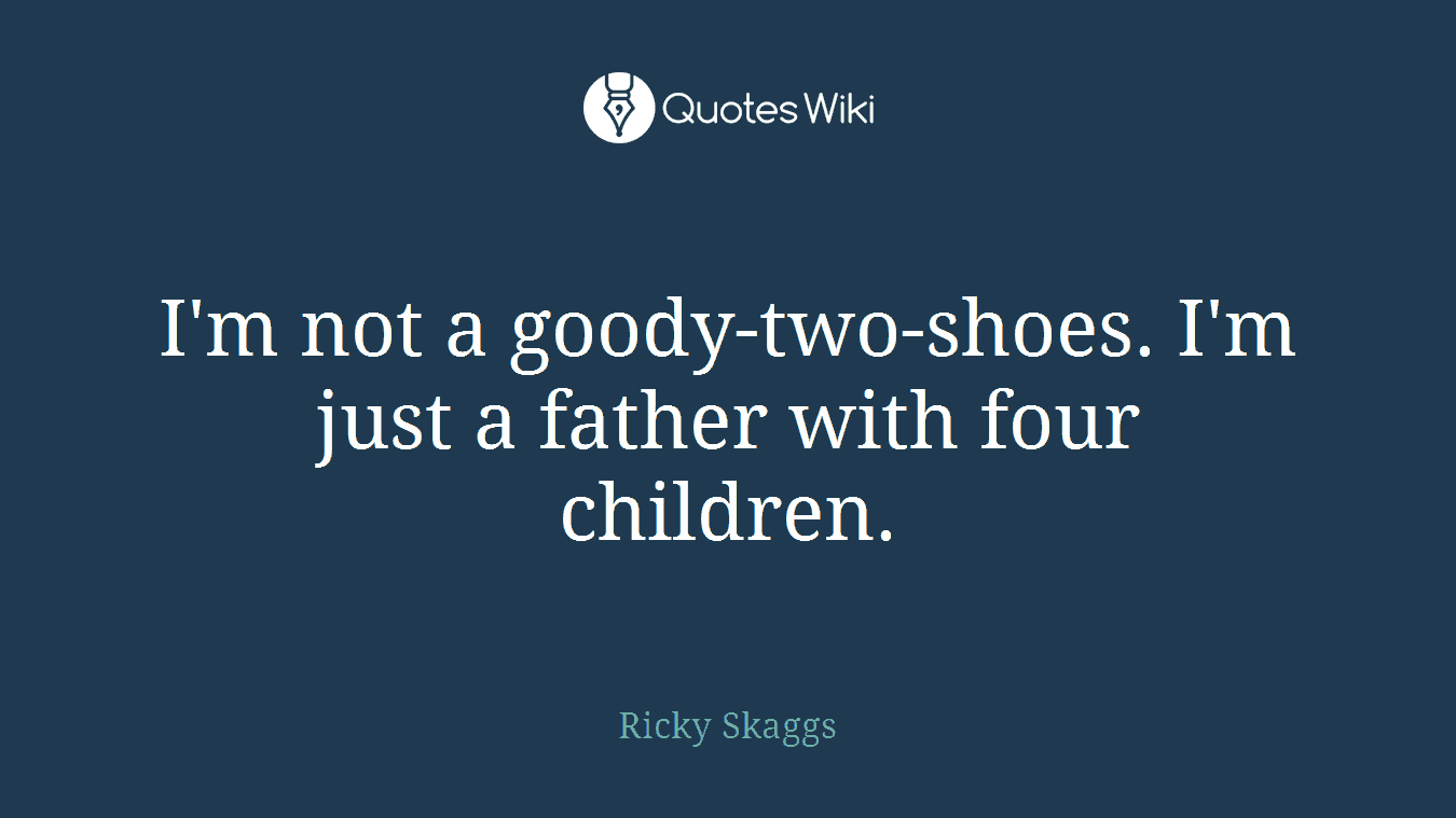 I'm not a goody-two-shoes. I'm just a father with four children.