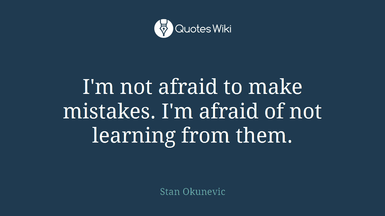 I'm not afraid to make mistakes. I'm afraid of not learning from them.