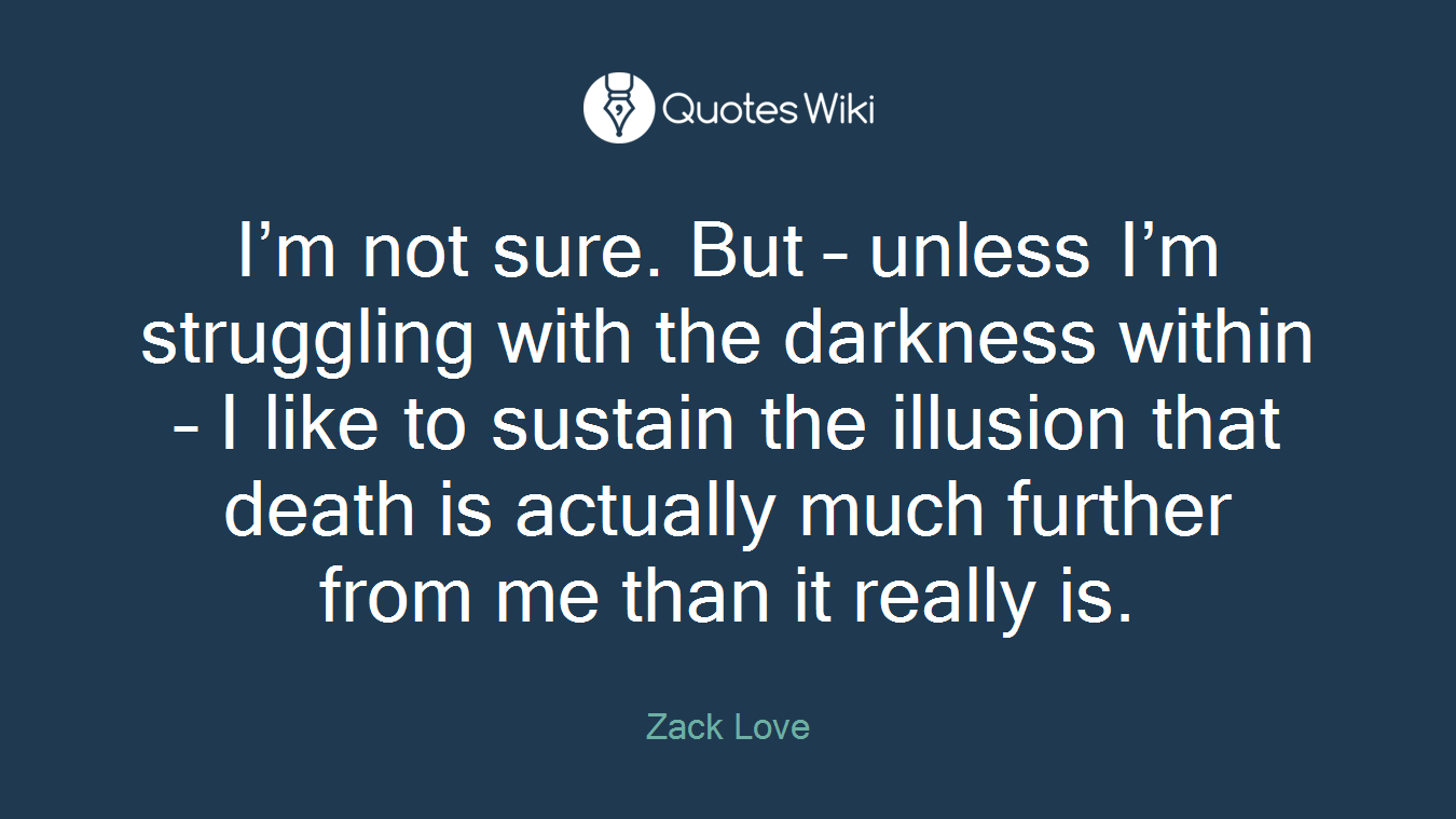 I'm not sure. But – unless I'm struggling with the darkness within – I like to sustain the illusion that death is actually much further from me than it really is.