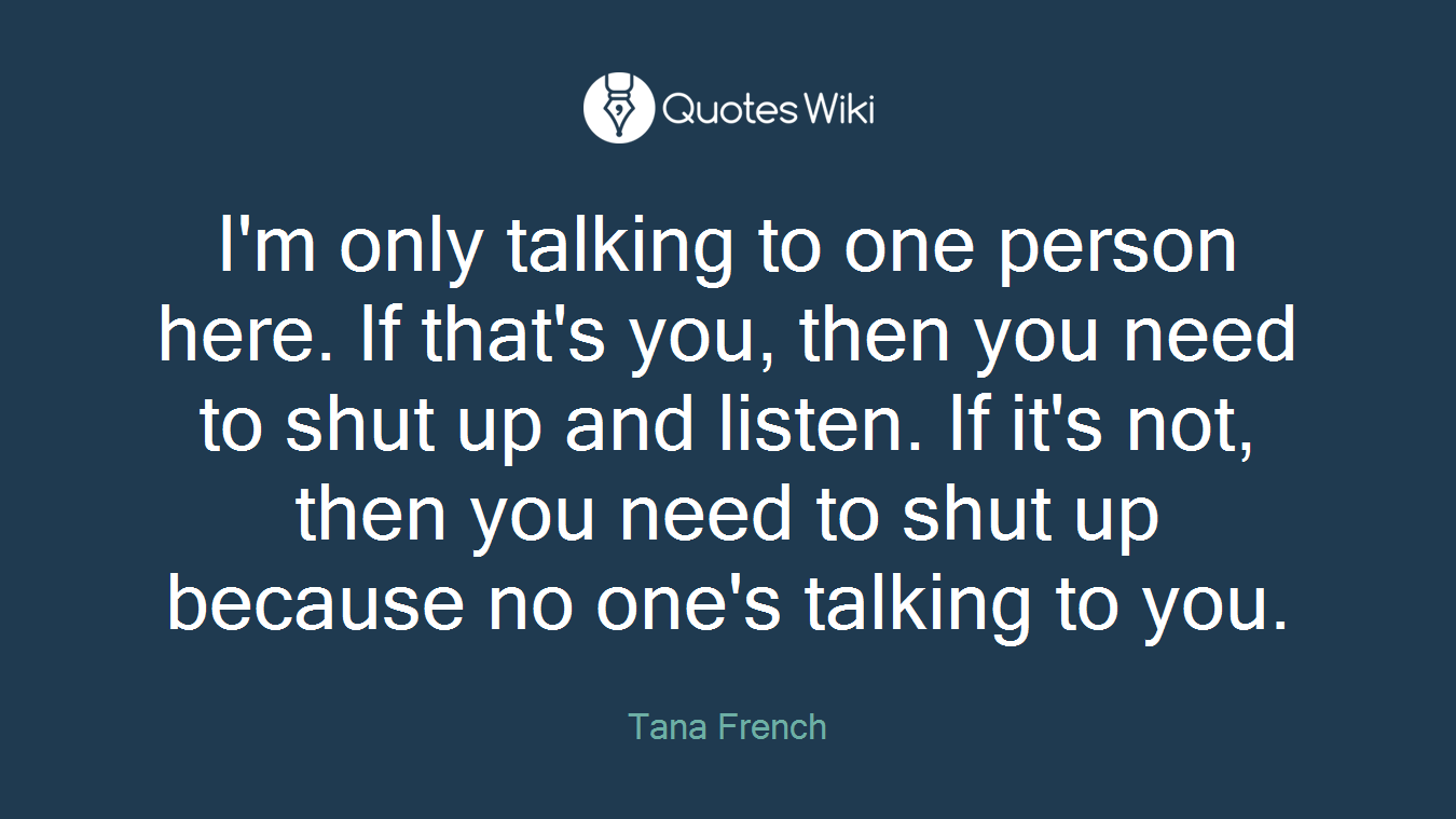 I'm only talking to one person here. If that's you, then you need to shut up and listen. If it's not, then you need to shut up because no one's talking to you.